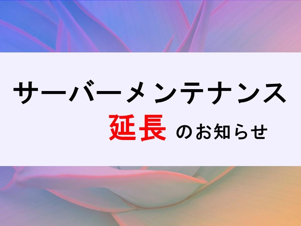 【重要】サーバーメンテナンス延長のお知らせ